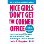 Lois P. Frankel PhD Nice Girls Don't Get The Corner Office: Unconscious Mistakes Women Make That Sabotage Their Careers