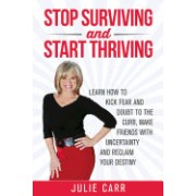 Stop Surviving and Start Thriving: Learn How to Kick Fear and Doubt to the Curb, Make Friends with Uncertainty and Reclaim Your Destiny