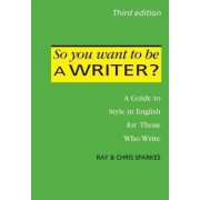 So You Want to be a Writer?: A Guide to Style in English for Those Who Write 2016 by Sparkes