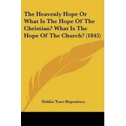 The Heavenly Hope or What Is the Hope of the Christian? What Is the Hope of the Church? (1845) by Tract Repository Dublin Tract Repository