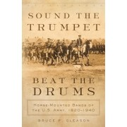 Sound the Trumpet, Beat the Drums: Horse-Mounted Bands of the U.S. Army, 18201940