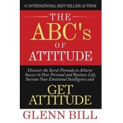 The ABC's of Attitude: Discover Your Secret Formula to Achieve Success in Your Personal and Business Life, Increase Your Emotional Intelligen
