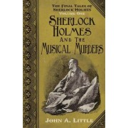 The Final Tales of Sherlock Holmes - Volume 1 - The Musical Murders: Volume one by John A. Little