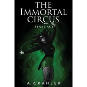 The Immortal Circus: Final Act by A. R. Kahler
