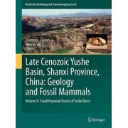 Late Cenozoic Yushe Basin, Shanxi Province, China: Geology and Fossil Mammals: Small Mammal Fossils of Yushe Basin Volume II by Lawrence J. Flynn