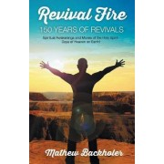 Revival Fire - 150 Years of Revivals, Spiritual Awakenings and Moves of the Holy Spirit by Mathew Backholer