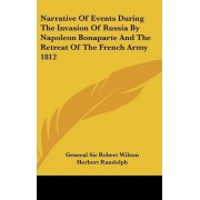 Narrative of Events During the Invasion of Russia by Napoleon Bonaparte and the Retreat of the French Army 1812 by General Sir Robert Wilson
