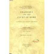 Charles I And The Court Of Rome, A Study In 17th Century Diplomacy