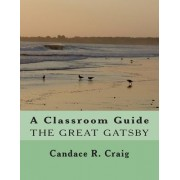 A Classroom Guide to the Great Gatsby by Candace R Craig