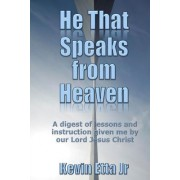 He That Speaks from Heaven: A Digest of Lessons and Instruction Given Me by Our Lord Jesus Christ