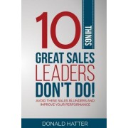 10 Things Great Sales Leaders Don't Do! by Donald Hatter Jr