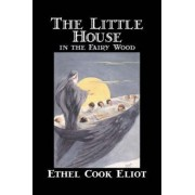 The Little House in the Fairy Wood by Ethel Cook Eliot, Fiction, Fantasy, Literary, Fairy Tales, Folk Tales, Legends & Mythology by Ethel Cook Eliot