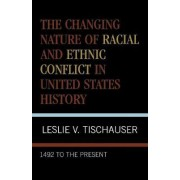 The Changing Nature of Racial and Ethnic Conflict in United States History by Leslie Vincent Tischauser