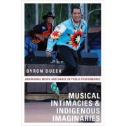 Musical Intimacies and Indigenous Imaginaries by Lecturer in Music Byron Dueck