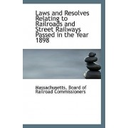 Laws and Resolves Relating to Railroads and Street Railways Passed in the Year 1898 by Massach Board of Railroad Commissioners