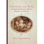 Convents and Nuns in Eighteenth-Century French Politics and Culture by Mita Choudhury