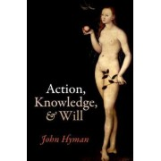 Action, Knowledge, and Will by John Hyman
