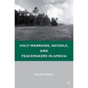 Holy Warriors, Infidels, and Peacemakers in Africa by Yacob Tesfai