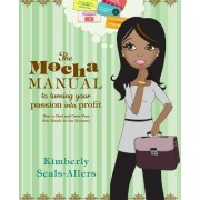 The Mocha Manual to Turning Your Passion Into Profit by Kimberly Seals-Allers