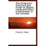 The Emigrant's Directory and Guide to Obtain Lands and Effect a Settlement in the Canadas by Francis A Evans