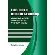 Exactions of Colonial Governing: Workplace Anguish and Pleasure in Northern Nigeria