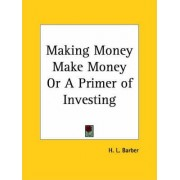 Making Money Make Money or A Primer of Investing (1920) by H. L. Barber