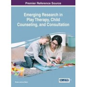 Emerging Research in Play Therapy, Child Counseling, and Consultation by Rheta Leanne Steen
