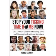 Stop Your Ticking Time Bomb Now!: The Ultimate Guide to Mastering Stress and Growing in Health and Happiness