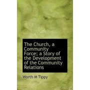 The Church, a Community Force; A Story of the Development of the Community Relations by Worth M Tippy