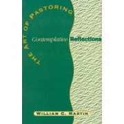 The Art of Pastoring Contemplative Reflections by William C Martin