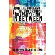 From the Big Bang to the Big Crunch and Everything in Between by Vlad Van Rosenthal MD