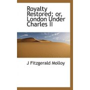 Royalty Restored; Or, London Under Charles II by Molloy