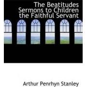 The Beatitudes Sermons to Children the Faithful Servant by Arthur Penrhyn Stanley