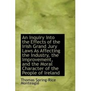 An Inquiry Into the Effects of the Irish Grand Jury Laws as Affecting the Industry, the Improvement, by Thomas Spring-Rice Monteagle