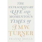 Turner: The Extraordinary Life and Momentous Times of J.M.W. Turner(Franny Moyle)
