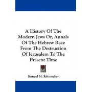 A History of the Modern Jews Or, Annals of the Hebrew Race from the Destruction of Jerusalem to the Present Time by Samuel M Schmucker
