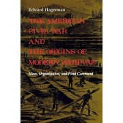 The American Civil War and the Origins of Modern Warfare by Edward Hagerman
