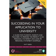 Succeeding in Your Application to University: How to Prepare the Perfect UCAS Personal Statement (Including 98 Personal Statement Examples) by Matt Green