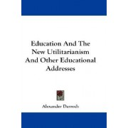 Education and the New Utilitarianism and Other Educational Addresses by Alexander Darroch