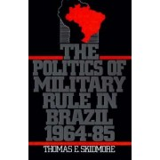 The Politics of Military Rule in Brazil, 1964-1985 by Thomas E. Skidmore