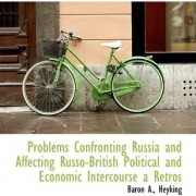 Problems Confronting Russia and Affecting Russo-British Political and Economic Intercourse a Retros by Baron A Heyking