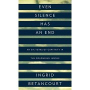 Even Silence Has an End by Ingrid Betancourt