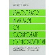 Democracy in an Age of Corporate Colonization by Stanley A. Deetz