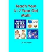 Teach Your 3-7 Year Old Math by MR John Bowman