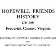 Hopewell Friends History, 1734-1934, Frederick County, Virginia. Records of Hopewell Monthly Meetings and Meetings Reporting to Hopewell. Two Hundred by Friends Meeting Hopewell