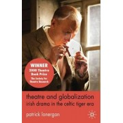 Theatre and Globalization: Irish Drama in the Celtic Tiger Era by Patrick Lonergan