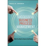 Successful Business Process Management: What You Need to Know to Get Results by Paula K. Berman
