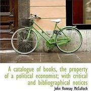 A Catalogue of Books, the Property of a Political Economist; With Critical and Bibliographical Notic by John Ramsay McCulloch