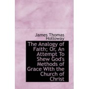 The Analogy of Faith; Or, an Attempt to Shew God's Methods of Grace with the Church of Christ by James Thomas Holloway