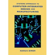Systems Approach to Computer-Integrated Design and Manufacturing by Nanua Singh